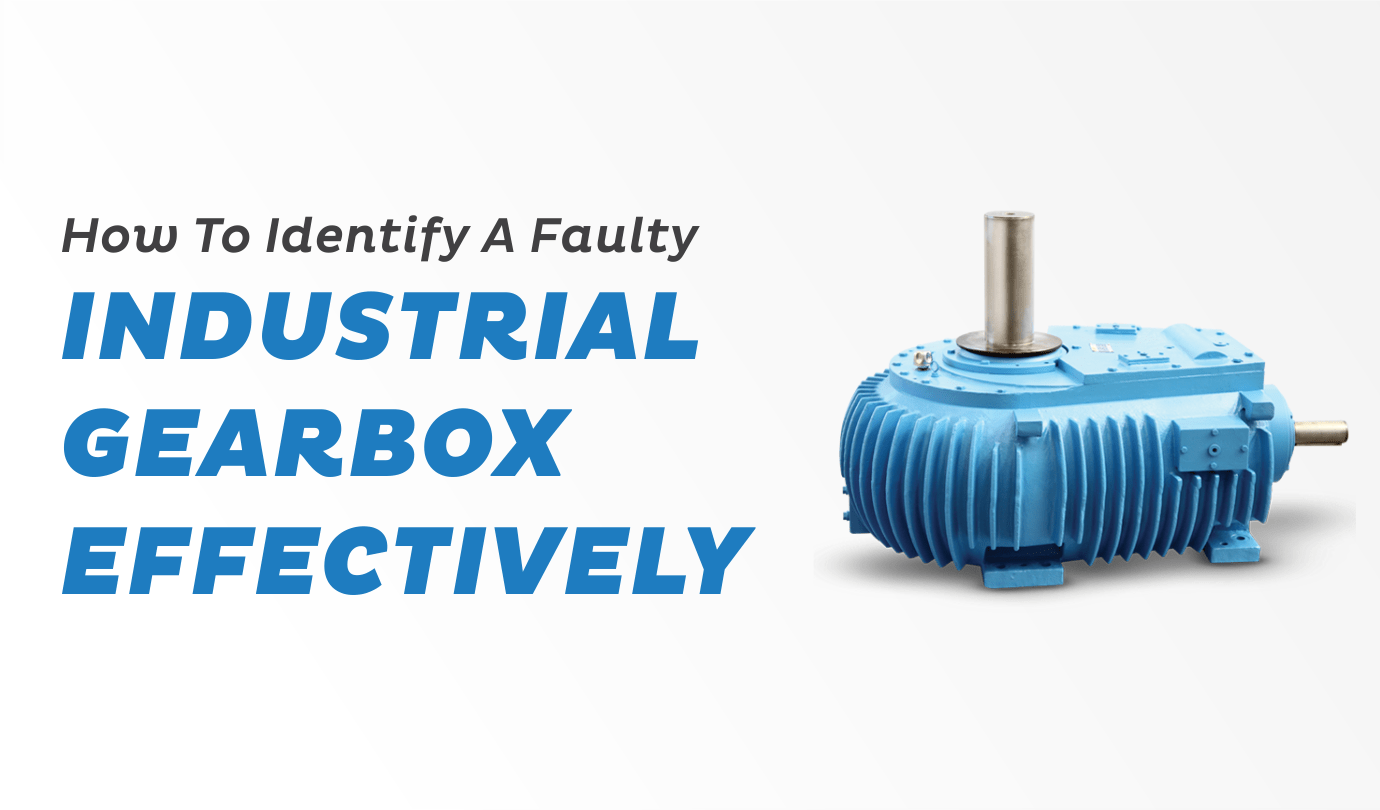 How To Identify A Faulty Industrial Gearbox Effectively - Premium Transmission